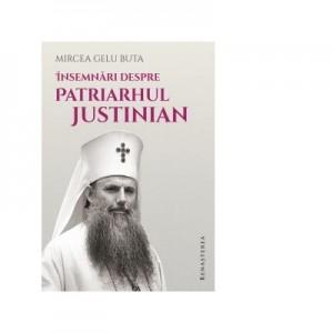 Insemnari despre Patriarhul Justinian - Mircea Gelu Buta