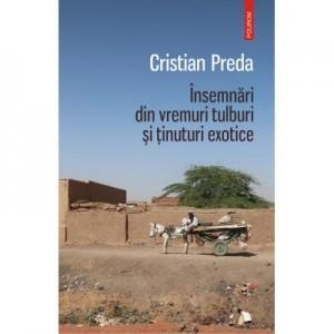 Insemnari din vremuri tulburi si tinuturi exotice - Cristian Preda