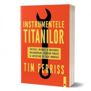 Instrumentele titanilor. Tacticile, rutinile si obiceiurile miliardarilor, figurilor publice si artistilor de talie mondiala - Timothy Ferriss