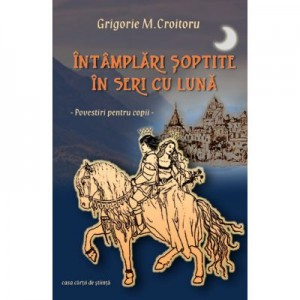 Intamplari soptite in seri cu luna - Grigorie M. Croitoru