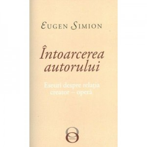 Intoarcerea autorului. Eseuri despre relatia creator-opera - Eugen Simion