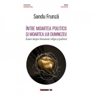 Intre moartea politicii si moartea lui Dumnezeu - Eseuri despre literatura, religie si politica - Sandu FRUNZA