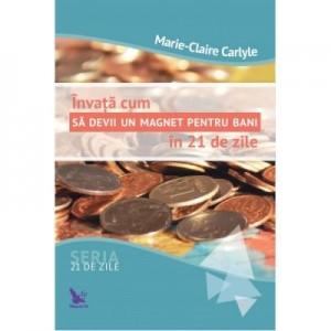 Invata cum sa devii un magnet pentru bani in 21 de zile - Marie Claire Carlyle