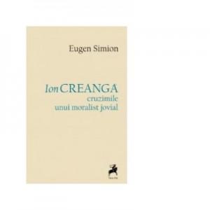 Ion Creanga. Cruzimile unui moralist jovial - Eugen Simion