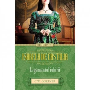 Isabela de Castilia. Legamantul iubirii - C. W. Gortner