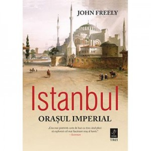 Istanbul, orasul imperial - John Freely. Traducere de Ondine-Cristina Dascalita