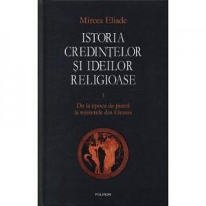 Istoria credintelor si ideilor religioase, volumul I. De la epoca de piatra la misterele din Eleusis - Mircea Eliade