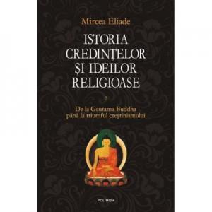 Istoria credintelor si ideilor religioase. Volumul II - Mircea Eliade