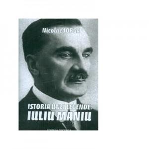Istoria unei legende: Iuliu Maniu - Nicolae Iorga