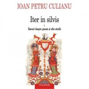 Iter in silvis. Eseuri despre gnoza si alte studii, volumul I - Ioan Petru Culianu