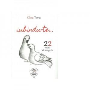 Iubindu-te. 22 de poezii de dragoste - Clara Toma