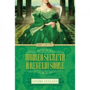 Iubirea secreta a Regelui Soare - Sandra Gulland