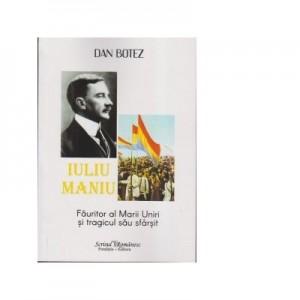 Iuliu Maniu. Fauritor al Marii Uniri si tragicul sau sfarsit - Dan Botez