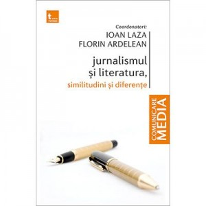Jurnalismul si literatura. Similitudini si diferente - Ioan Laza, Florin Ardelean