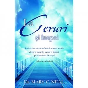 La Ceruri si inapoi. Relatarea extraordinara a unui medic despre moarte, ceruri, ingeri si revenirea la viata: Intamplare adevarata - Dr. Mary C. Neal