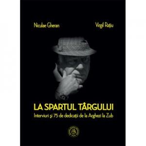 La spartul targului. Interviuri si 75 de dedicatii de la Arghezi la Zub - Niculae Gheran, Virgil Ratiu