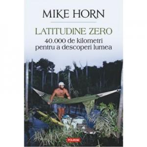Latitudine zero. 40 000 de kilometri pentru a descoperi lumea - Mike Horn