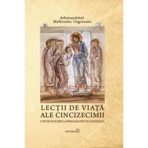 Lecţii de viaţă ale Cincizecimii. O introducere la perioada Penticostarului - Arhimandritul Melhisedec Ungureanu