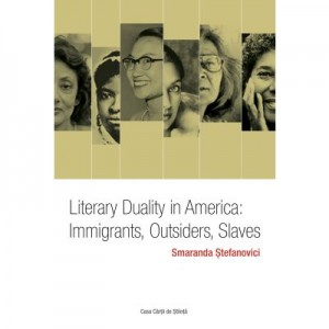 Literary Duality in America: Immigrants, Outsiders, Slaves - Smaranda Stefanovici