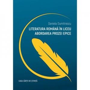 Literatura romana in liceu. Abordarea prozei epice - Daniela Dumitrescu
