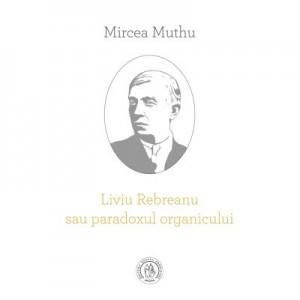 Liviu Rebreanu sau paradoxul organicului - Mircea Muthu