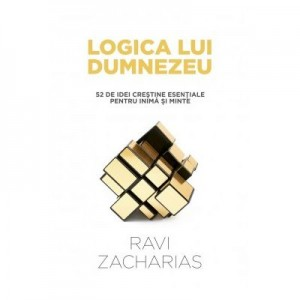 Logica lui Dumnezeu. 52 de idei crestine esentiale pentru inima si minte - Ravi Zacharias