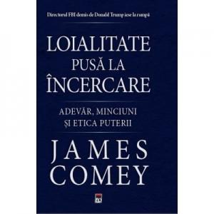 Loialitate pusa la incercare. Adevar, minciuni si etica puterii - James Comey