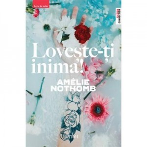 Loveste-ti inima! - Amelie Nothomb. Traducere de Claudiu Constantinescu
