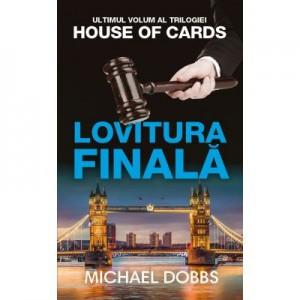 Lovitura finala. Trilogia House of Cards, volumul 3 - Michael Dobbs