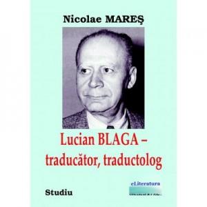 Lucian Blaga, traducator, traductolog - Nicolae Mares