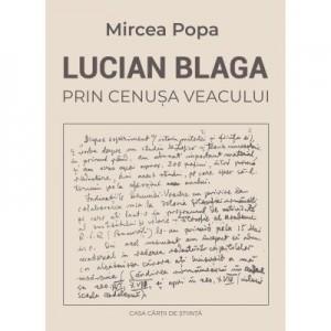 Lucian Blaga. Prin cenusa veacului - Mircea Popa