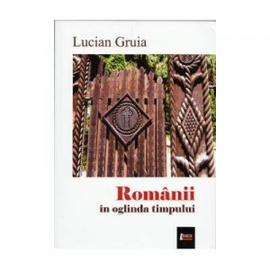Romanii in oglinda timpului - Lucian Gruia, Ed. Limes