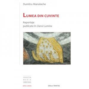 Lumea din cuvinte: reportaje publicate in Ziarul Lumina - Dumitru Manolache