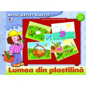 Lumea din plastilina. Activitati pentru copii de la 3 la 5 ani. Micul artist plastic