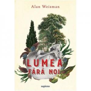 Lumea fara noi - Alan Weisman. Traducere de Mihaela Sofonea