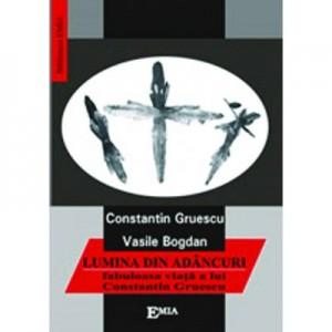 Lumina din adancuri. Fabuloasa viata a lui Constantin Gruescu - Vasile Bogdan
