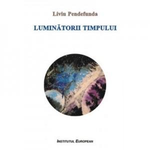 Luminatorii timpului - Liviu Pendefunda