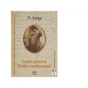 Lupta pentru limba romaneasca. Acte si lamuriri privitoare la faptele din martie 1906 - Nicolae Iorga