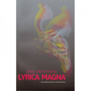 Lyrica Magna. Eseu despre poezia lui Nichita Stanescu - Daniel Cristea-Enache