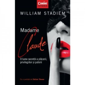 Madame Claude. O lume secreta a placerii, privilegiilor si puterii - William Stadiem