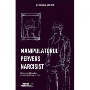 Manipulatorul pervers narcisist. Cum ne eliberam de sub influenta lui - Genevieve Schmit