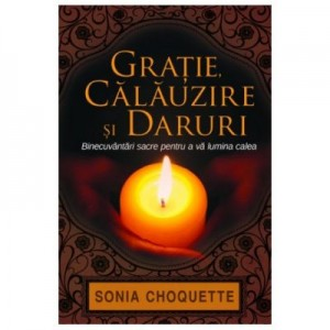 Gratie, calauzire si daruri. Binecuvantari sacre pentru a va lumina calea - Sonia Choquette