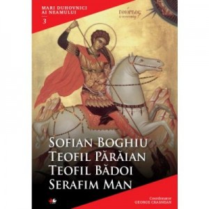 Mari duhovnici ai neamului. Sofian Boghiu, Teofil Paraian, Teofil Badoi, Serafim Man - Coordonator George Crasnean