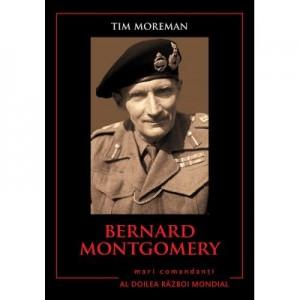 Mari comandanti in al Doilea Razboi Mondial. Bernard Montgomery - Tim Moreman