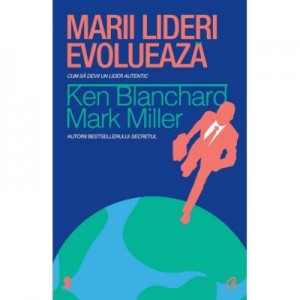 Marii lideri evolueaza - Ken Blanchard, Mark Miller