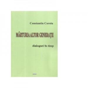 Marturia altor generatii. Dialoguri in timp - Constantin Coroiu