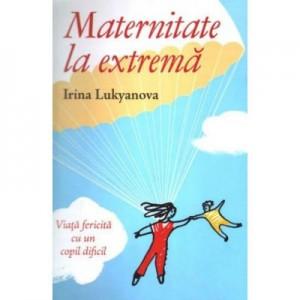 Maternitate la extrema. Viata fericita cu un copil dificil - Irina Lukyanova