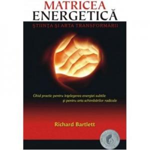 Matricea Energetica. Stiinta si arta transformarii. Ghid practic pentru intelegerea energiei subtile si pentru arta schimbarilor radicale - Richard Bartlett