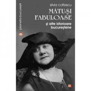 Matusi fabuloase si alte istorioare bucurestene - Silvia Colfescu