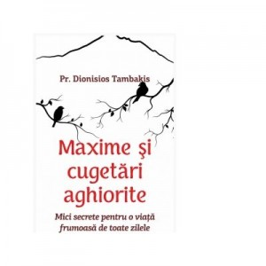 Maxime si cugetari aghiorite. Mici secrete pentru o viata frumoasa de toate zilele - Dionisios Tambakis